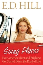 Going Places: How America's Best and Brightest Got Started Down the Road of Life by E.D. Hill