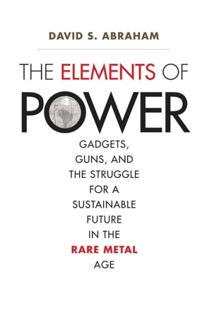 The Elements of Power Gadgets,  Guns,  and the Struggle for a Sustainable Future in the Rare Metal Age