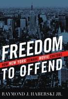 Freedom to Offend: How New York Remade Movie Culture by Raymond J. Haberski Jr.