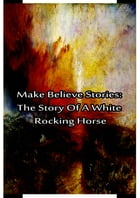 Make Believe Stories: The Story Of A White Rocking Horse by Laura Lee Hope