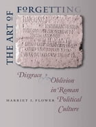 The Art of Forgetting: Disgrace and Oblivion in Roman Political Culture by Harriet I. Flower