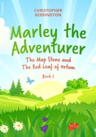 Marley the Adventurer: The Map Stone and the Red Leaf of Ortom by Christopher Bebbington