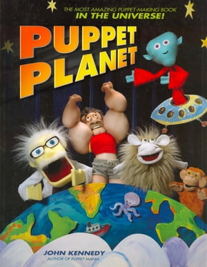 Puppet Planet The Most Amazing Puppet-Making Book in the Universe