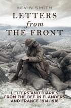Letters From the Front: Letters and Diaries from the BEF in Flanders and France, 1914-1918 by Kevin Smith