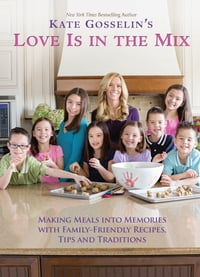 Kate Gosselin's Love Is in the Mix: Making Meals into Memories with 108+ Family-Friendly Recipes…