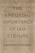The Enduring Importance of Leo Strauss by Laurence Lampert