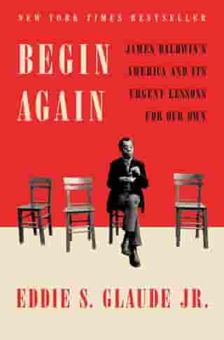 Begin Again: James Baldwin's America and Its Urgent Lessons for Our Own by Eddie S. Glaude, Jr.