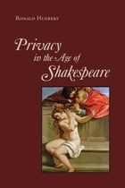 Privacy in the Age of Shakespeare by Ronald Huebert