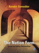 The Nation Form: Essays on Indian Nationalism by Ranabir Samaddar