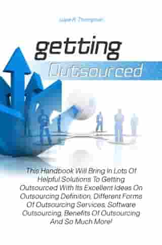 Getting Outsourced: This Handbook Will Bring In Lots Of Helpful Solutions To Getting Outsourced With Its Excellent Ideas by Lupe R. Thompson