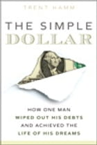 The Simple Dollar: How One Man Wiped Out His Debts and Achieved the Life of His Dreams: How One Man Wiped Out His Debts and Achieved the Life of His D by Trent A. Hamm