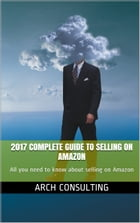 2017 Complete Guide to Selling on Amazon: All you need to know about selling on Amazon by ARCH Consulting