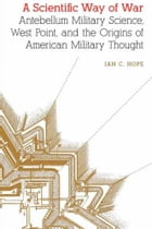 A Scientific Way of War: Antebellum Military Science, West Point, and the Origins of American…