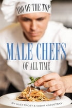 100 of the Top Male Chefs of All Time by alex trostanetskiy
