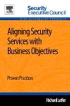 Aligning Security Services with Business Objectives: Proven Practices by Richard Lefler