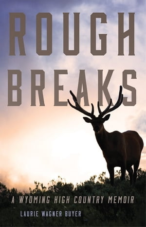 Rough Breaks A Wyoming High Country Memoir