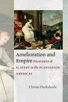 Amelioration and Empire: Progress and Slavery in the Plantation Americas by Christa Dierksheide