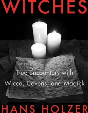 Witches True Encounters with Wicca,  Covens,  and Magick