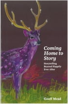 Coming Home to Story: Storytelling Beyond Happily Ever After by Geoff Mead