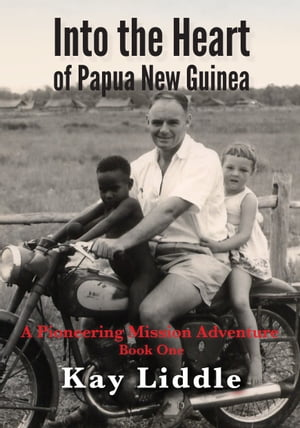 Into the Heart of Papua New Guinea A pioneering mission adventure