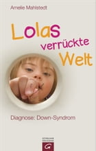 Lolas verrückte Welt: Diagnose: Down-Syndrom by Amelie Mahlstedt