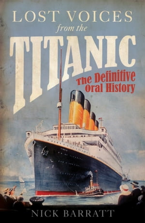 Lost Voices from the Titanic The Definitive Oral History