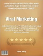 Viral Marketing: An Exhaustive Look At Viral Marketing Examples, Viral Video Marketing, Viral Marketing Exposed, Unde by Leo Perry