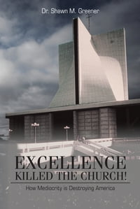 Excellence Killed the Church!: How Mediocrity is Destroying America.