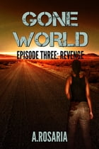 Gone World Episode Three: Revenge by A.Rosaria