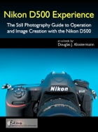 Nikon D500 Experience - The Still Photography Guide to Operation and Image Creation with the Nikon D500 by Douglas Klostermann