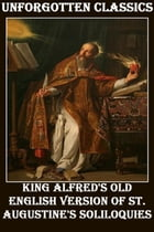 King Alfred's Old English Version OF St. Augustine's Soliloquies by Saint Augustine of Hippo