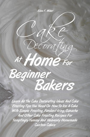 Cake Decorating At Home For Beginner Bakers Learn All The Cake Decorating Ideas And Cake Frosting Tips You Need On How To Ice A Cake With Simple Frost