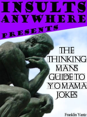 Insults Anywhere Presents: The Thinking Man's Guide To Yo Mama Jokes by Franklin Yantz
