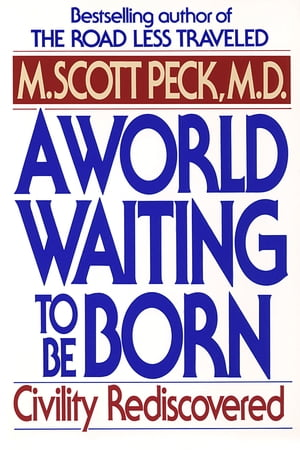 A World Waiting to Be Born: Civility Rediscovered by M. Scott Peck