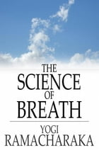 The Science of Breath: A Complete Manual of the Oriental Breathing Philosophy of Physical, Mental, Psychic and Spiritual De by Yogi Ramacharaka