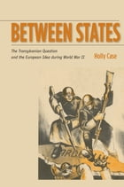 Between States: The Transylvanian Question and the European Idea during World War II by Holly Case
