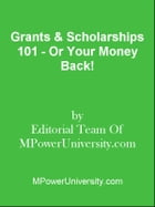 Grants & Scholarships 101 - Or Your Money Back! by Editorial Team Of MPowerUniversity.com