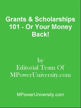 Book Grants & Scholarships 101 - Or Your Money Back! by Editorial Team Of MPowerUniversity.com