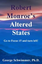 ROBERT MONROE'S ALTERED STATES: Go To Focust 15 And Turn Left! by GEORGE SCHWIMMER, PH.D.