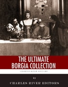The Ultimate Borgia Collection by Charles River Editors