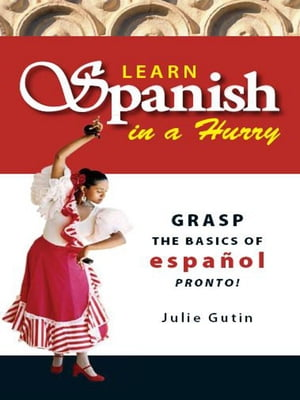 Learn Spanish In A Hurry: Grasp the Basics of Espanol Pronto! Grasp the Basics of Espanol Pronto!