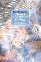 HEART CENTERED LIVING: Messages Inspired by Christ Consciousness by Pamela Kribbe