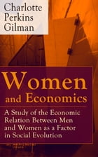 Women and Economics - A Study of the Economic Relation Between Men and Women as a Factor in Social Evolution: From the famous American writer, feminis by Charlotte Perkins Gilman
