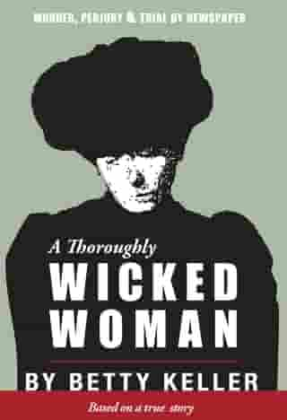 A Thoroughly Wicked Woman: Murder, Perjury and Trial by Newspaper by Betty Keller