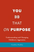 You Did That on Purpose: Understanding and Changing Children's Aggression by Professor Cynthia Hudley