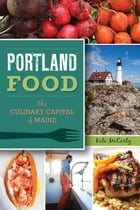 Portland Food: The Culinary Capital of Maine by Kate McCarty