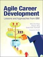 Agile Career Development: Lessons and Approaches from IBM by Mary Ann Bopp