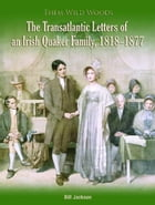 Them Wild Woods: An Irish Quaker Familys Transatlantic Correspondence 1818-1877 by Bill Jackson
