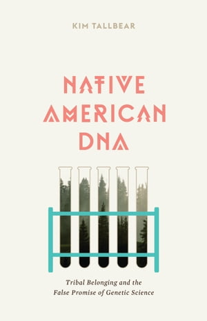 Native American DNA Tribal Belonging and the False Promise of Genetic Science