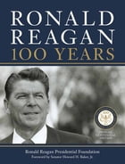 Ronald Reagan: 100 Years: Official Centennial Edition from the Ronald Reagan Presidential Foundation by Ronald Reagan Presidential Library Foundation, The